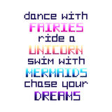 `Dance with fairies, ride a unicorn, swim with mermaids, chase your dreams`. Quote  in the eight bit style on a white background. It can be used for invitation Stock Photos