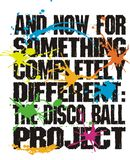 Disco ball project design. Text design And Now For Something Completely Different: The Disco Ball Project in black grunge letters, with multicolor paint Royalty Free Stock Photos