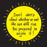 Do not worry about whether or not the sun will rise. Be prepared to enjoy it motivational quote lettering. Print for poster, Royalty Free Stock Photography