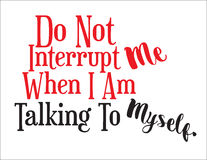 Don`t Interrupt Me. Do Not Interrupt Me When I Am Talking To Myself, sign, expressive statement Royalty Free Stock Photos
