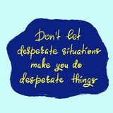 Don`t let desperate situations make you do desperate things - handwritten motivational quote. royalty free illustration
