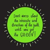 Don`t worry about the intensity and direction of the path, until you get the green. Motivational quote lettering. Print for poster, t-shirt, bags, postcard Royalty Free Stock Photos
