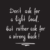 Dont ask for a light load, but rather ask for a strong back. Motivational quote lettering. Print for poster, church leaflet, t-shirt, postcard, sticker stock illustration