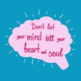 Dont let your mind kill your heart and soul. Motivational quote lettering. Calligraphy graphic design typography element for print. Print for poster, t-shirt Stock Images
