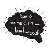 Dont let your mind kill your heart and soul. Motivational quote lettering. Calligraphy  graphic design typography element for print. Print for poster, t-shirt Royalty Free Stock Photo