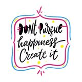 Dont Pursue Happiness Create It quote. Hand drawn vector lettering. Motivational inspirational phrase. Vector stock illustration