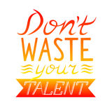 Dont waste your talent. Hand drawn motivational and inspirational quote. Hand lettering phrase, handmade calligraphy inscription t Stock Image
