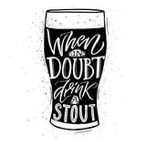 When in doubt, drink a stout. Funny inspirational quote about beer with hand lettering for pubs, bars and t-shirt design Royalty Free Stock Images