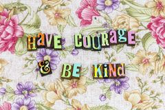 Have courage be kind. Encouragement kindness charity have courage be kind typography letterpress help helping charity purity nice teamwork honest teach share royalty free stock image