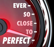 Ever So Close to Perfect Speedometer Improvement. The words Ever So Close to Perfect on a speedometer to illustrate improvement and coming near perfection Royalty Free Stock Image