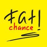 Fat chance! - emotional handwritten quote, American slang, urban dictionary. Print for poster, t-shirt, bag. Logo, postcard, flyer, sticker, sweatshirt, cup royalty free illustration