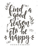 Find a good reason to be happy. Inspirational vector Hand drawn typography poster. Royalty Free Stock Photos