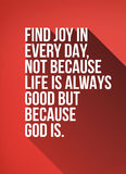 Find Joy in Every Day Quote Poster. Find Joy in Every Day Not Because Life is Always Good But Because God Is. Motivational Typography Poster Design with Long Stock Photo