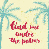 Find me under the palms - hand drawn lettering quote colorful fun brush ink inscription for photo overlays, greeting. Card or t-shirt print, poster design Royalty Free Stock Image