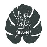 Find me under the palms hand drawn typographic design. Find me under the palms - hand drawn typographic design. Art print with lettering and tropical leaf Stock Image