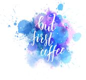 But first coffee lettering on watercolor background. But first coffee hand lettering phrase on watercolor imitation color splash. Modern calligraphy Stock Images