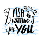 Fish is waiting for you. Lettering, quote fish is waiting for you, hand drawn with brush pen, inc. Vector. Inscription could be used for fishing club, sport Stock Image