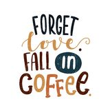 Forget love. Fall in coffee. Decorative letter. Morning coffee. Coffee break. Forget love. Fall in coffee. Decorative letter. Hand drawn lettering. Quote Royalty Free Stock Photos
