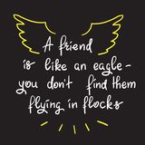 A friend is like an eagle - you don't find them flying in flocks. Handwritten motivational quote. Print for inspiring poster, t-shirt, bag, logo, greeting Stock Photography