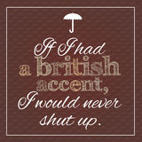 Funny, inspirational poster about british accent. Vector illustration. If I had a british accent, I would never shut up vector illustration