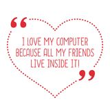 Funny love quote. I love my computer because all my friends live Royalty Free Stock Photo