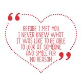 Funny love quote. Before I met you I never knew what it was like. To be able to look at someone and smile for no reason. Simple trendy design Royalty Free Stock Photo