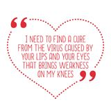 Funny love quote. I need to find a cure from the virus caused by. Your lips and your eyes that brings weakness on my knees. Simple trendy design Stock Photos