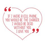 Funny love quote. If I were a cell phone, you would be the charg. Er. I would be dead without you. I love you. Simple trendy design Royalty Free Stock Photo