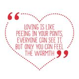 Funny love quote. Loving is like peeing in your pants, everyone. Can see it, but only you can feel the warmth. Simple trendy design Royalty Free Stock Image