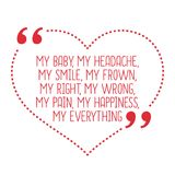 Funny love quote. My baby, my headache, my smile, my frown, my r. Ight, my wrong, my pain, my happiness, my everything. Simple trendy design vector illustration