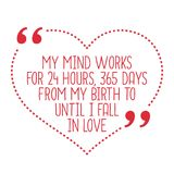 Funny love quote. My mind works for 24 hours, 365 days from my b. Irth to until I fall in love. Simple trendy design Stock Image