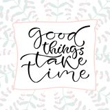 Good things take time. Handwritten positive quote to printable home decoration, greeting card, t-shirt design. Calligraphy vector Stock Photos
