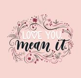 Hand drawn inspirational quote  `Love you mean it`. Spring greeting card. Motivational print for invitation cards, poster, t-shirts, mugs Stock Photos