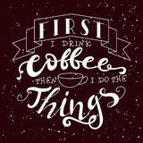 Hand drawn lettering poster. Vector quote. Art illustration. First i drink coffee then i do the things Stock Photos
