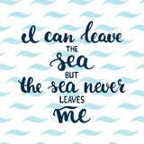 Hand drawn typography lettering phrase I can leave the sea but the sea never leaves me on the waves background. Stock Image