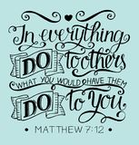 Hand lettering with bible verse In everything do to others what you would have them do to you. Matthew. Hand lettering In everything do to others what you would Royalty Free Stock Image
