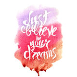 Hand lettering with text - just believe in your dreams. Text inside watercolor background. Vector illustration Stock Images