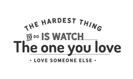 The Hardest Thing To Do Is Watch The One You Love Love Someone Else