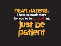 Haters quote. Dear haters, i have so much more for you to be mad at, just be patient vector background wallpaper Royalty Free Stock Photography