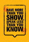 Have More Than You Show, Speak Less Than You Know. Inspiring Creative Motivation Quote. Typography Banner. Have More Than You Show, Speak Less Than You Know Royalty Free Stock Photos