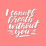 I Cannot Breath Without You - Inspirational Valentines day roman. Tic handwritten quote. Good for greetings, posters, t-shirt, prints, cards, banners.  Vector Royalty Free Stock Photos