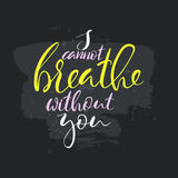 I cannot breathe without you text.Card with calligraphy. Handdrawn romantic lettering quote.Great for posters, mugs, apparel design, print Royalty Free Stock Photos