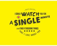 Because I could watch you for a single minute and find a thousand things that I love about you. Quote vector illustration