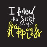I know the Secret of Happiness - simple inspire and motivational quote. Hand drawn beautiful lettering. Print for inspirational poster, t-shirt, bag, cups royalty free illustration