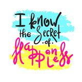 I know the Secret of Happiness - simple inspire and motivational quote. Hand drawn beautiful lettering. Print for inspirational. Poster, t-shirt, bag, cups vector illustration