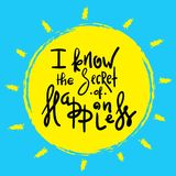 I know the Secret of Happiness - simple inspire and motivational quote. Hand drawn beautiful lettering. Print for inspirational poster, t-shirt, bag, cups stock illustration