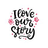 I love our story. Hand Written Lettering for Valentines Day Greeting Card vector illustration