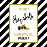 I am not a shopaholic, I am helping the economy. Shopping quote, slogan, T-shirt print Royalty Free Stock Image