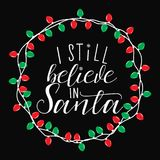 I still believe in Santa. Christmas holiday  print. Winter card or poster design. poster, invitation, greeting card or t-shirt. Vector calligraphy design Stock Photos