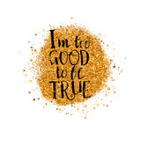 I too good to be true lettering at gold. I too good to be true Quote lettering at gold particles background. Gold glitter. Abstract Gold background for flyer Stock Photography